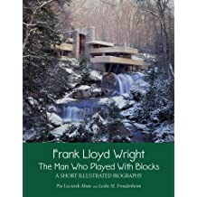 Frank Lloyd Wright: The Man who Played with Blocks, A Short Illustrated Biography