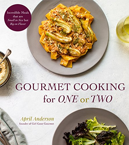 Gourmet Cooking for One or Two: Incredible Meals that are Small in Size but Big on Flavor by April Anderson