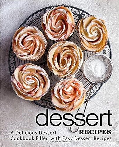 Dessert Recipes: A Delicious Dessert Cookbook Filled with Easy Dessert Recipes