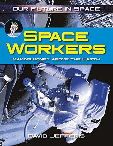 Space Workers: Making Money Above Earth (Our Future in Space)