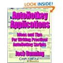 AutoHotkey Applications--Ideas and Tips for Writing Practical AutoHotkey Scripts (Updated April 25, 2017): Intermediate Techniques for Building Powerful ... Apps (AutoHotkey Tips and Tricks Book 3)