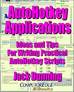 AutoHotkey Applications--Ideas and Tips for Writing Practical AutoHotkey Scripts (Updated April 25, 2017): Intermediate Techniques for Building Powerful ... Apps (AutoHotkey Tips and Tricks Book 3) by [Dunning, Jack]