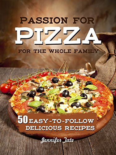 Passion for Pizza: 50 Easy-to-Follow Delicious Recipes for the Whole Family (Tasty and Healthy Book 4) by [Tate, Jennifer]