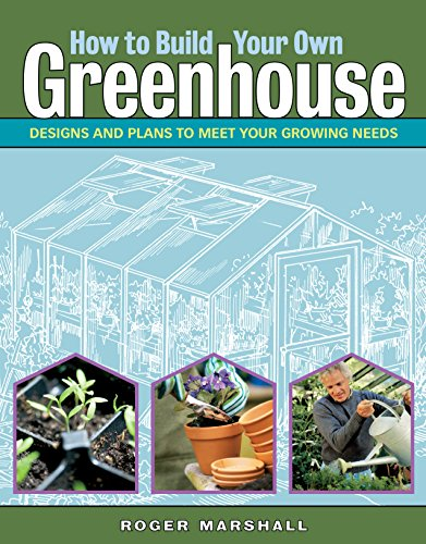 How to Build Your Own Greenhouse: Designs and Plans to Meet Your Growing Needs by [Marshall, Roger]
