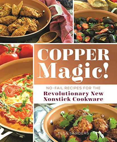 Copper Magic!: No-Fail Recipes for the Revolutionary New Nonstick Cookware (The Best Non Stick Cookware)