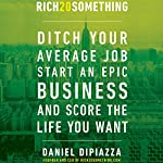 Rich20Something: Ditch Your Average Job, Start an Epic Business, and Score the Life You Want | Daniel DiPiazza