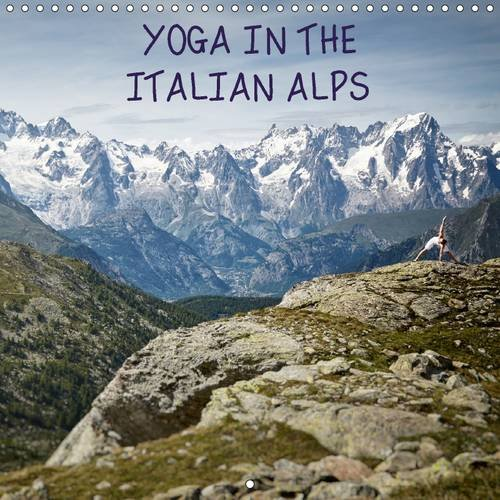 Yoga in the Italian Alps 2017: An Inspirational Visual Journey Across the Most Memorable Locations in the Italian High Alps. (Calvendo Nature) by Calvendo Verlag GmbH