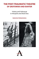 The Post-traumatic Theatre of Grotowski and Kantor: History and Holocaust in 'Akropolis' and 'Dead Class' (Anthem Studies in Theatre and Performance) Paperback