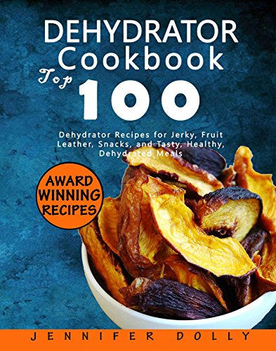 Dehydrator Cookbook: Top 100 Dehydrator Recipes for Jerky, Fruit Leather, Snacks, and Tasty, Healthy, Dehydrated Meals by [Dolly, Jennifer]