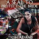 A SEAL to Protect the Bride (Clean Military Romance) Audiobook by Trish Adams Narrated by Stephanie Summerville