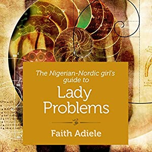 The Nigerian-Nordic Girl's Guide to Lady Problems Audiobook