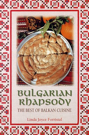 Bulgarian Rhapsody : The Best of Balkan Cuisine by Linda J. Forristal