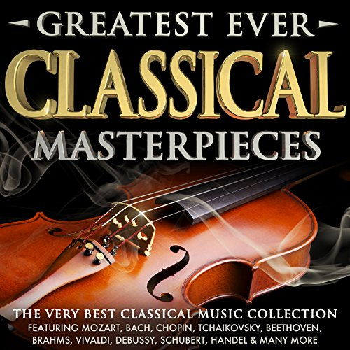 Greatest Ever Classical Masterpieces - The Very Best Classical Music Collection