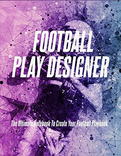 Football Play Designer: The Ultimate Notebook To Create Your Football Playbook
