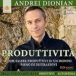 Produttività: Come essere produttivi in un mondo pieno di distrazioni | Andrei Dionian