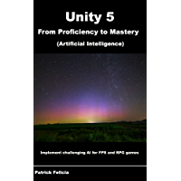 Unity 5 from Proficiency to Mastery: Artificial Intelligence: Implement Challenging AI for FPS and RPG Games