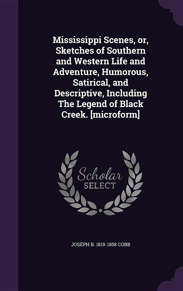 Download Mississippi Scenes, Or, Sketches of Southern and Western Life and Adventure, Humorous, Satirical, and Descriptive, Including the Legend of Black Creek. [Microform] pdf epub