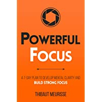 Powerful Focus: A 7-Day Plan to Develop Mental Clarity and Build Strong Focus