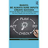BASICS: Be Always Sure Inputs Create Success: 12 Lean Six Sigma Tools and Techniques to Reduce the Cost of Quality from…