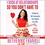 I Suck at Relationships So You Don't Have To: 10 Rules for Not Screwing Up Your Happily Ever After | Bethenny Frankel