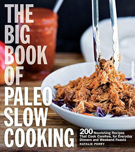 The Big Book of Paleo Slow Cooking: 200 Nourishing Recipes That Cook Carefree, for Everyday Dinners and Weekend Feasts by Natalie Perry