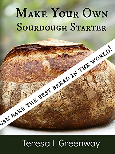 Make Your Own Sourdough Starter: Capture and Harness the Wild Yeast by [Greenway, Teresa L]