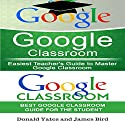 Google Classroom: Easiest Teacher's and Student's Guide to Master Google Classroom Audiobook by Donald Yates, James Bird Narrated by Jeffrey Maas