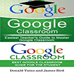 Google Classroom: Easiest Teacher's and Student's Guide to Master Google Classroom | James Bird,Donald Yates