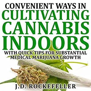Convenient Ways in Cultivating Cannabis Indoors with Quick Tips for Substantial Medical Marijuana Growth Hörbuch