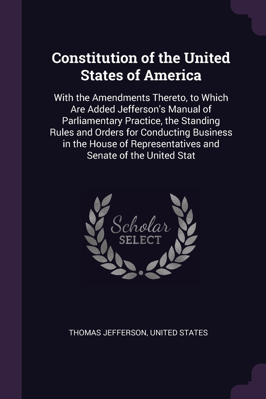 Download Constitution of the United States of America: With the Amendments Thereto, to Which Are Added Jefferson's Manual of Parliamentary Practice, the Representatives and Senate of the United Stat pdf