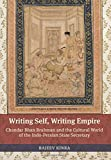 Writing Self, Writing Empire: Chandar Bhan Brahman and the Cultural World of the Indo-Persian State Secretary (South Asia Across the Disciplines)