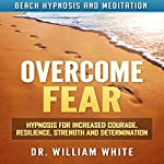 Overcome Fear: Hypnosis for Increased Courage, Resilience, Strength and Determination via Beach Hypnosis and Meditation | Dr. William White