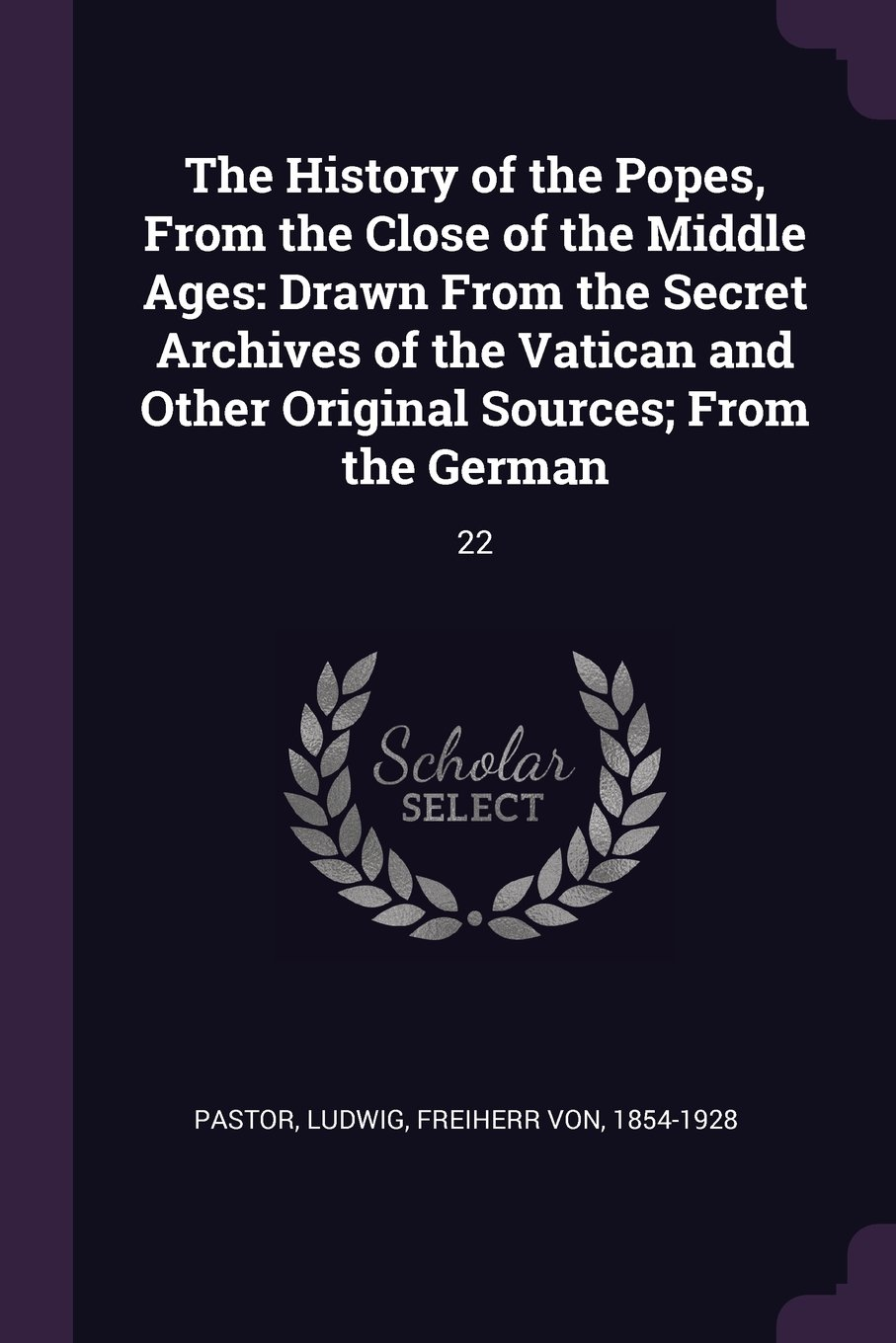 Read Online The History of the Popes, from the Close of the Middle Ages: Drawn from the Secret Archives of the Vatican and Other Original Sources; From the German: 22 pdf