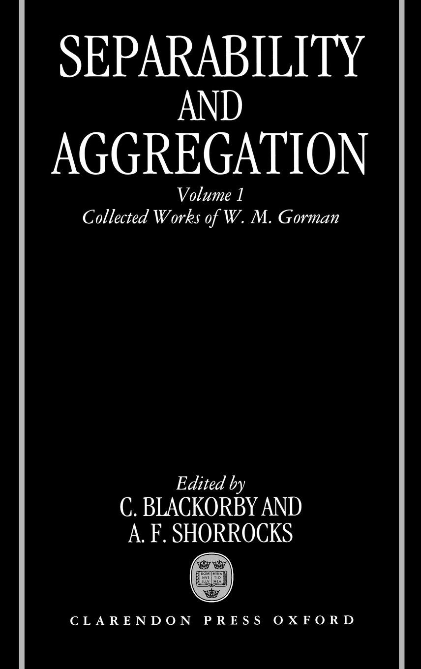 Separability and Aggregation: Volume 1: Collected Works of W. M. Gorman (Separability & Aggregation)