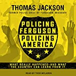 Policing Ferguson, Policing America: What Really Happened...and What the Country Can Learn from It | Thomas Jackson