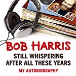 Still Whispering After All These Years: My Autobiography   Bob Harris