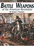 Battle Weapons of the American Revolution : The Historian's Complete Reference, Neumann, George C., 1880655071