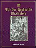 The Pre-Raphaelite Illustrators: The Published Graphic Art of the English Pre-Raphaelites and Their Associates With Critical Biographical Essays, ... and Galleries of Their Engraved Illustraions