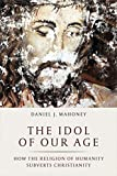 img - for The Idol of Our Age: How the Religion of Humanity Subverts Christianity book / textbook / text book