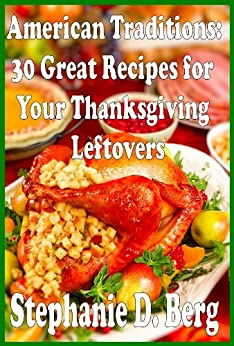 American Traditions: 30 Great Recipes for Your Thanksgiving Leftovers by [Berg, Stephanie D. ]