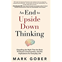 An End to Upside Down Thinking: Dispelling the Myth That the Brain Produces Consciousness, and the Implications for Everyday Life (English Edition)