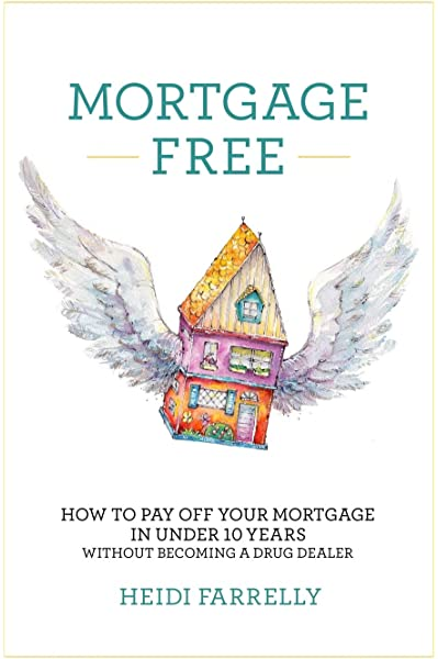 Mortgage Free How To Pay Off Your Mortgage In Under 10 Years Without Becoming A Drug Dealer Farrelly Heidi 9780994517104 Amazon Com Books