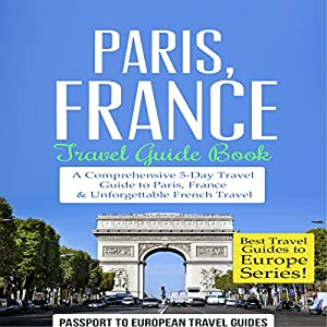 Paris, France: Travel Guide Book: A Comprehensive 5-Day Travel Guide to Paris, France & Unforgettable French Travel Audiobook