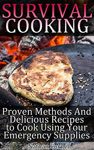 Survival Cooking: Proven Methods And Delicious Recipes to Cook Using Your Emergency Supplies: (Survival Pantry, Canning and Preserving, Prepper's Pantry) (Bug out bag, Bushcraft, Prepping Book 1) by [Cornell, Nathan]