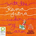 With the Kama Sutra Under My Arm: An Indian Journey | Trisha Bernard