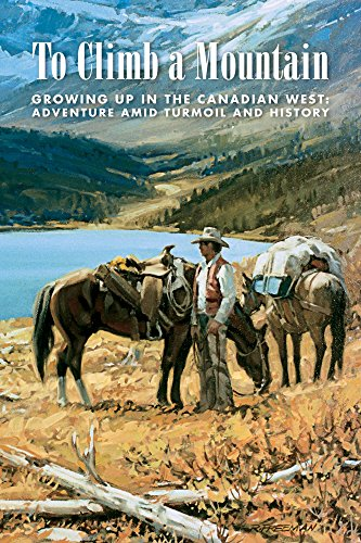 To Climb a Mountain: Growing Up in the Canadian West: Adventure Amid Turmoil and History