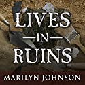 Lives in Ruins: Archaeologists and the Seductive Lure of Human Rubble Audiobook by Marilyn Johnson Narrated by Hillary Huber