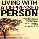 Living with a Depressed Person: How to Live in Peace with Someone Suffering with Depression | Cindy Help