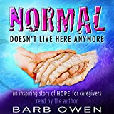 Normal Doesn't Live Here Anymore: An Inspiring Story of Hope for Caregivers