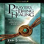 Prayers that Bring Healing: Overcome Sickness, Pain & Disease. God's Healing for You! | John Eckhardt